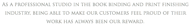 As a professional studio in the book binding and print finishing industry, being able to make our customers feel proud of their work has always been our reward.